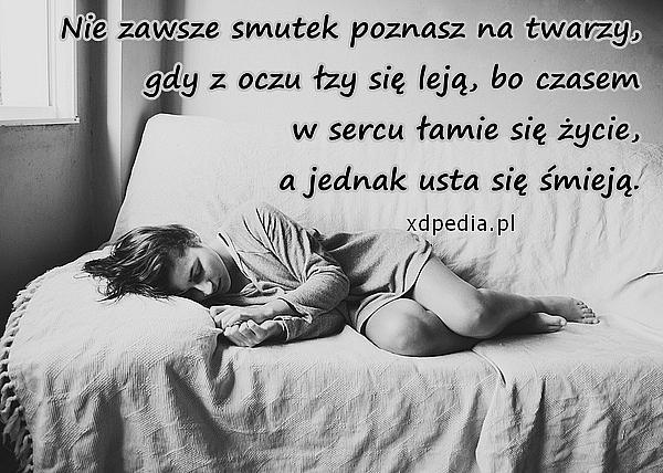 Nie zawsze smutek poznasz na twarzy, gdy z oczu łzy się leją, bo czasem w sercu łamie się życie, a jednak usta się śmieją.