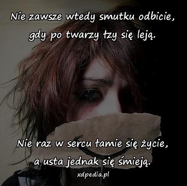 Nie zawsze wtedy smutku odbicie, gdy po twarzy łzy się leją. Nie raz w sercu łamie się życie, a usta jednak się śmieją.
