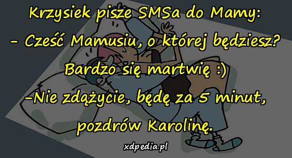 Krzysiek pisze SMSa do Mamy: - Cześć Mamusiu, o której będziesz? Bardzo się martwię :) -Nie zdążycie, będę za 5 minut, pozdrów Karolinę.