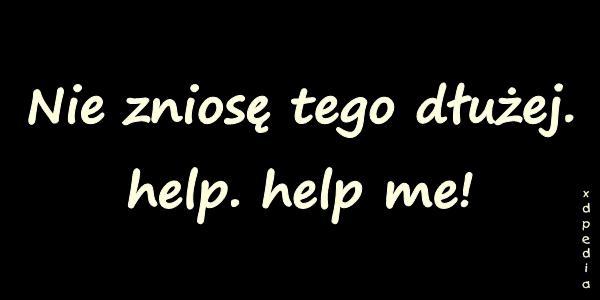 Nie zniosę tego dłużej. help. help me!