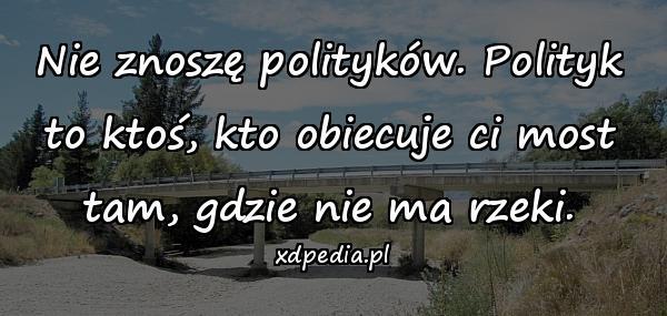 Nie znoszę polityków. Polityk to ktoś, kto obiecuje ci most tam, gdzie nie ma rzeki.