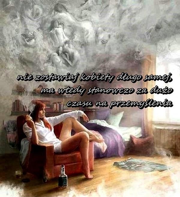 Nie zostawiaj kobiety długo samej, ma wtedy stanowczo za dużo czasu na przemyślenia.