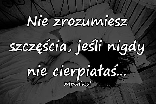 Nie zrozumiesz szczęścia, jeśli nigdy nie cierpiałaś...