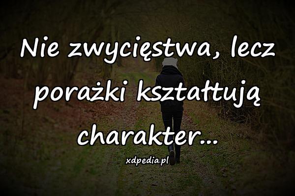 Nie zwycięstwa, lecz porażki kształtują charakter...