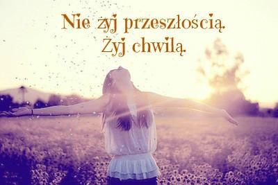 Nie żyj przeszłością. Żyj chwilą.