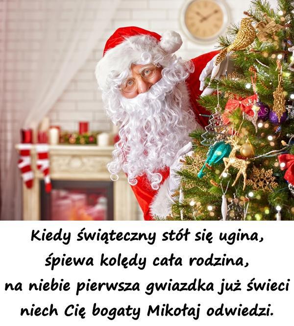 Kiedy świąteczny stół się ugina, śpiewa kolędy cała rodzina, na niebie pierwsza gwiazdka już świeci niech Cię bogaty Mikołaj odwiedzi.