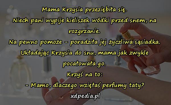 Mama Krzysia przeziębiła się. Niech pani wypije kieliszek wódki przed snem, na rozgrzanie. Na pewno pomoże - poradziła jej życzliwa sąsiadka. Układając Krzysia do snu, mama jak zwykle pocałowała go. Krzyś na to: - Mamo, dlaczego wzięłaś perfumy taty?