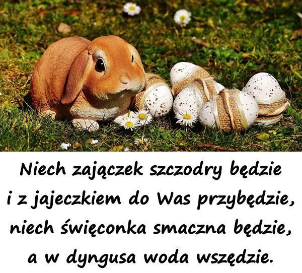 Niech zajączek szczodry będzie i z jajeczkiem do Was przybędzie, niech święconka smaczna będzie, a w dyngusa woda wszędzie.