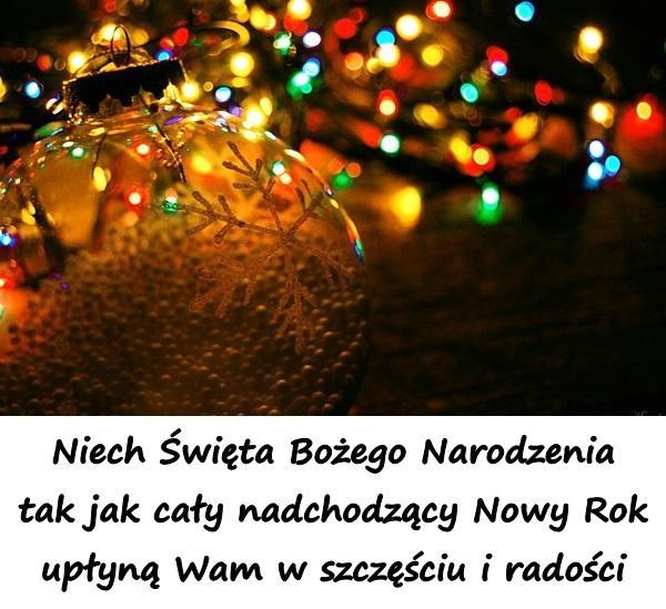 Niech Święta Bożego Narodzenia tak jak cały nadchodzący Nowy Rok upłyną Wam w szczęściu i radości