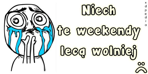 Niech te weekendy lecą wolniej :(