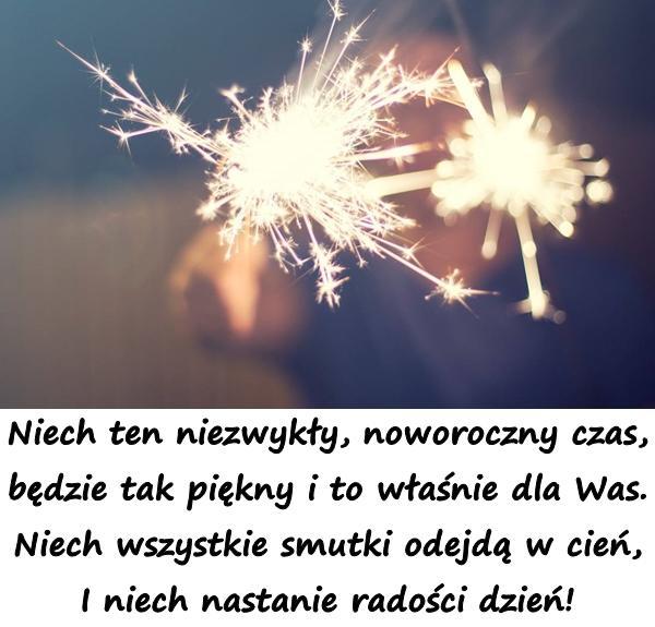 Niech ten niezwykły, noworoczny czas, będzie tak piękny i to właśnie dla Was. Niech wszystkie smutki odejdą w cień, I niech nastanie radości dzień!