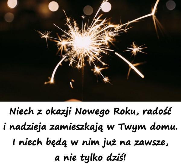 Niech z okazji Nowego Roku, radość i nadzieja zamieszkają w Twym domu. I niech będą w nim już na zawsze, a nie tylko dziś!