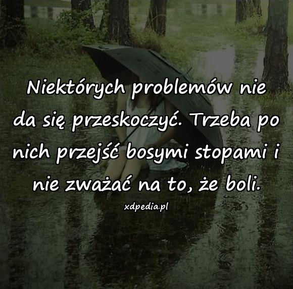 Niektórych problemów nie da się przeskoczyć. Trzeba po nich przejść bosymi stopami i nie zważać na to, że boli.