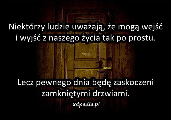 Niektórzy ludzie uważają, że mogą wejść i wyjść z naszego życia tak po prostu. Lecz pewnego dnia będę zaskoczeni zamkniętymi drzwiami.