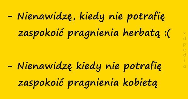 - Nienawidzę, kiedy nie potrafię   zaspokoić pragnienia herbatą :( - Nienawidzę kiedy nie potrafię   zaspokoić pragnienia kobietą