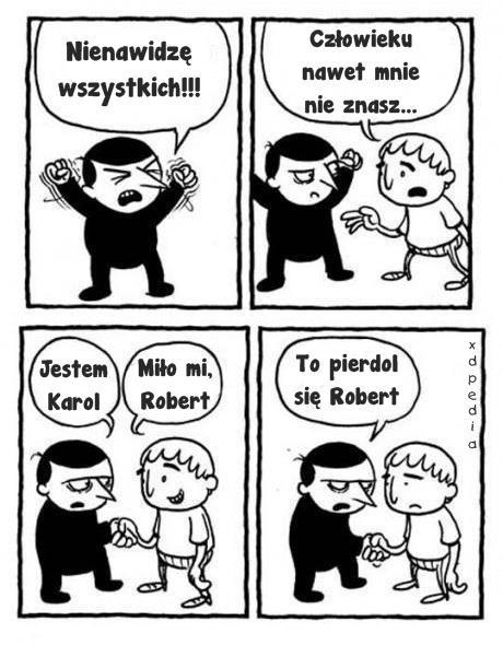 - Nienawidzę wszystkich!!! - Człowieku, nawet mnie nie znasz... - Jestem Karol - Miło mi, Robert - To pierdol się Robert