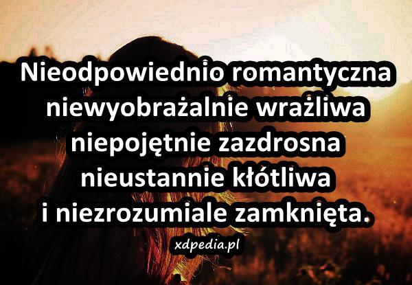 Nieodpowiednio romantyczna niewyobrażalnie wrażliwa niepojętnie zazdrosna nieustannie kłótliwa i niezrozumiale zamknięta.