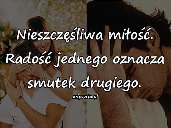 Nieszczęśliwa miłość. Radość jednego oznacza smutek drugiego.