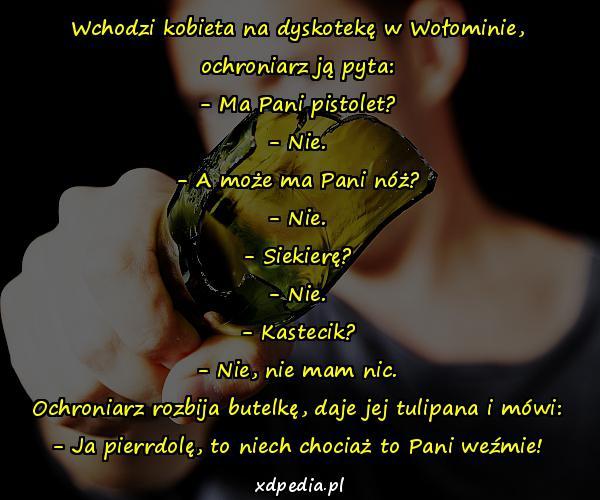 Wchodzi kobieta na dyskotekę w Wołominie, ochroniarz ją pyta: - Ma Pani pistolet? - Nie. - A może ma Pani nóż? - Nie. - Siekierę? - Nie. - Kastecik? - Nie, nie mam nic. Ochroniarz rozbija butelkę, daje jej tulipana i mówi: - Ja pierrdolę, to niech chociaż to Pani weźmie!