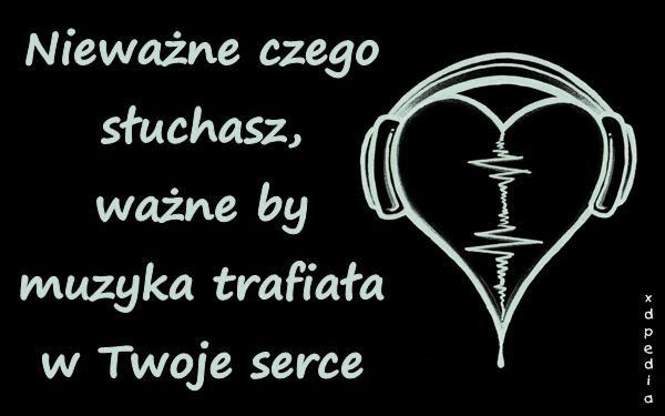 Nieważne czego słuchasz, ważne by muzyka trafiała w Twoje serce