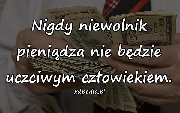 Nigdy niewolnik pieniądza nie będzie uczciwym człowiekiem.
