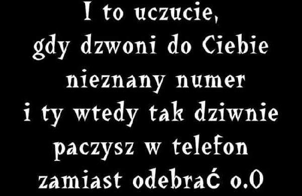 I to uczucie, gdy dzwoni do Ciebie nieznany numer i Ty wtedy tak dziwnie paczysz w telefon zamiast odebrać o.O
