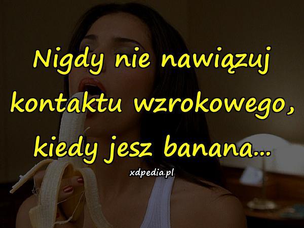 Nigdy nie nawiązuj kontaktu wzrokowego, kiedy jesz banana...