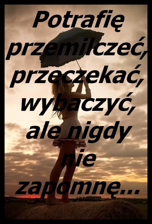 Potrafię przemilczeć, przeczekać, wybaczyć, ale nigdy nie zapomnę...