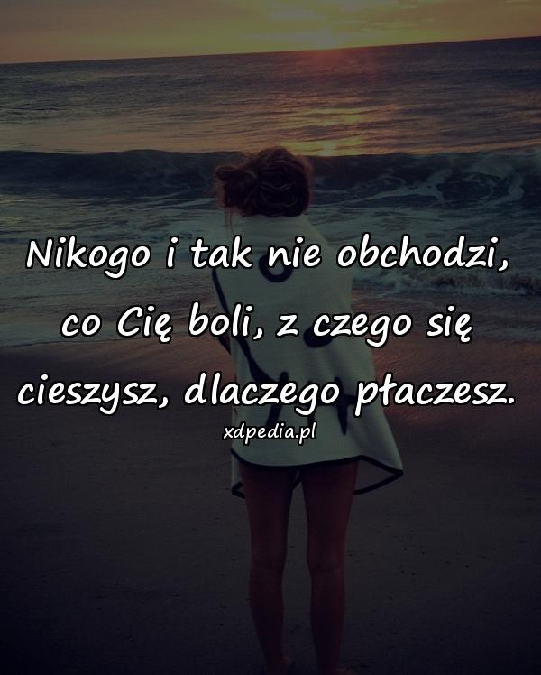 Nikogo i tak nie obchodzi, co Cię boli, z czego się cieszysz, dlaczego płaczesz.