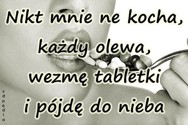 Nikt mnie ne kocha, każdy olewa, wezmę tabletki i pójdę do nieba