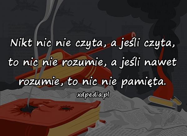 Nikt nic nie czyta, a jeśli czyta, to nic nie rozumie, a jeśli nawet rozumie, to nic nie pamięta.