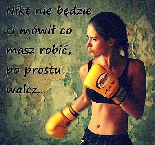 Nikt nie będzie ci mówił co masz robić, po prostu walcz