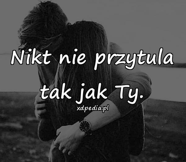 Nikt nie przytula tak jak Ty.