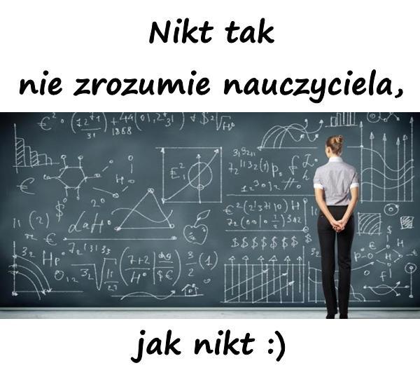 Nikt tak nie zrozumie nauczyciela, jak nikt :)