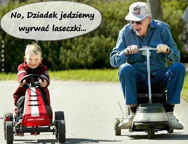 No, Dziadek jedziemy wyrwać laseczki...