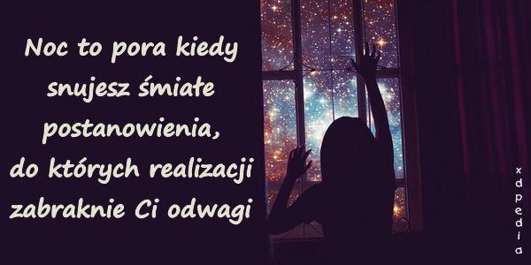 Noc to pora kiedy snujesz śmiałe postanowienia, do których realizacji zabraknie Ci odwagi