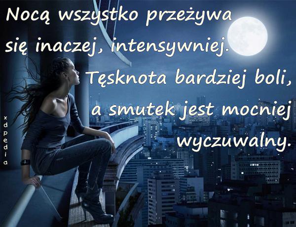Nocą wszystko przeżywa się inaczej, intensywniej. Tęsknota bardziej boli, a smutek jest mocniej wyczuwalny.