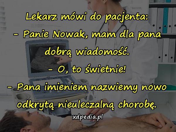 Lekarz mówi do pacjenta: - Panie Nowak, mam dla pana dobrą wiadomość. - O, to świetnie! - Pana imieniem nazwiemy nowo odkrytą nieuleczalną chorobę.