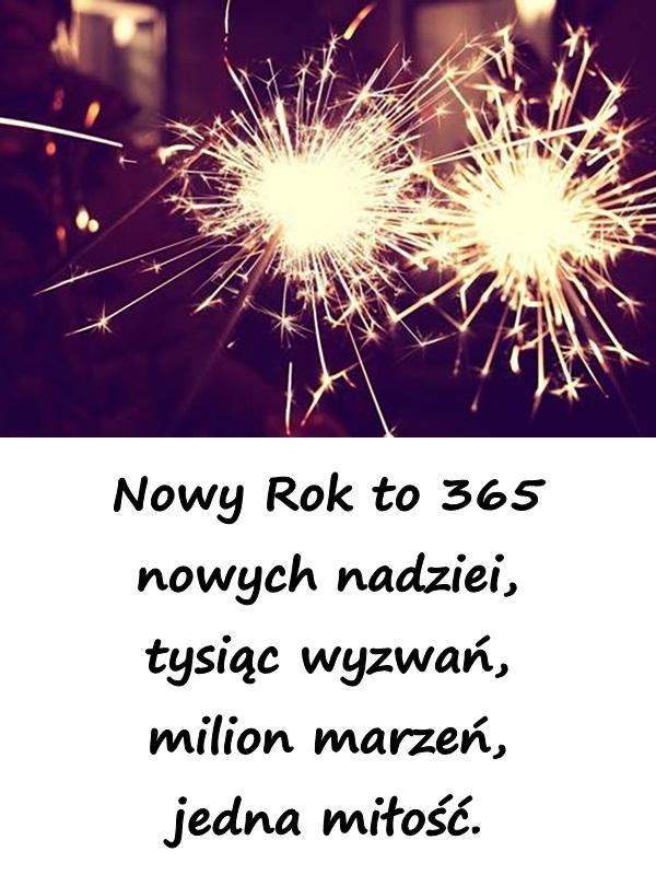Nowy Rok to 365 nowych nadziei, tysiąc wyzwań, milion marzeń, jedna miłość.