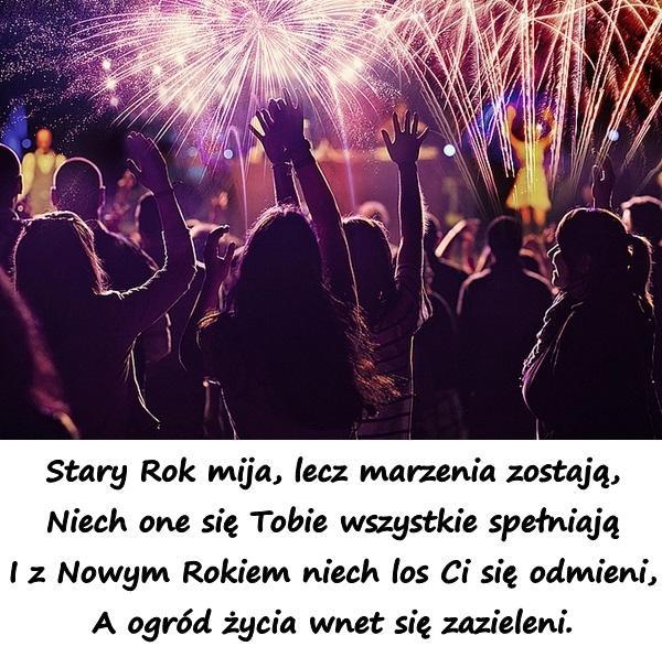 Stary Rok mija, lecz marzenia zostają, Niech one się Tobie wszystkie spełniają I z Nowym Rokiem niech los Ci się odmieni, A ogród życia wnet się zazieleni.