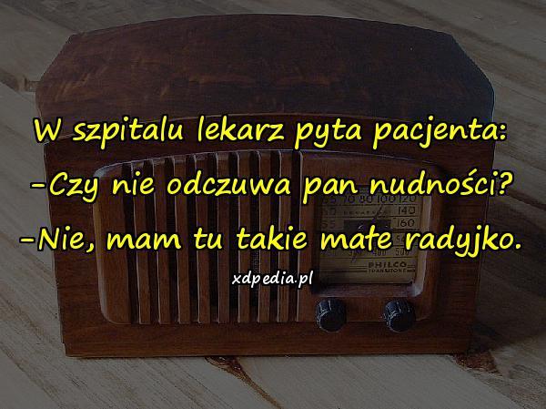 W szpitalu lekarz pyta pacjenta: -Czy nie odczuwa pan nudności? -Nie, mam tu takie małe radyjko.
