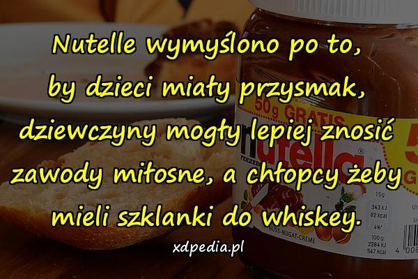 Nutelle wymyślono po to, by dzieci miały przysmak, dziewczyny mogły lepiej znosić zawody miłosne, a chłopcy żeby mieli szklanki do whiskey.