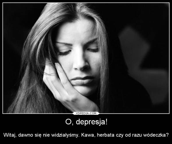 O, depresja! Witaj, dawno się nie widziałyśmy. Kawa, herbata czy od razu wódeczka?
