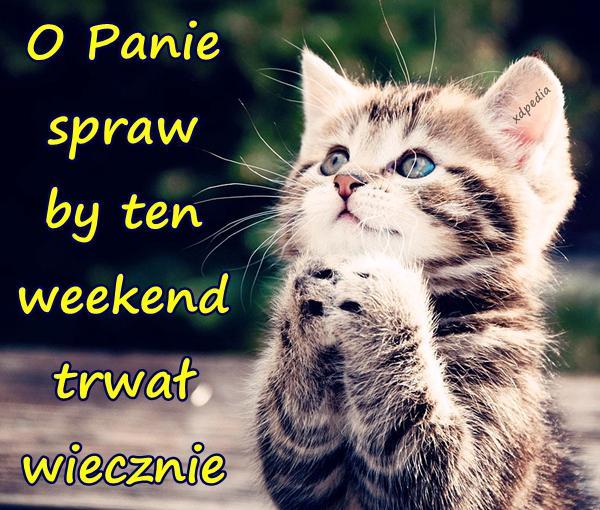 O Panie spraw by ten weekend trwał wiecznie