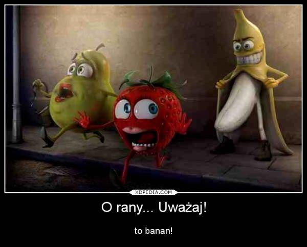 O rany... Uważaj! to banan!