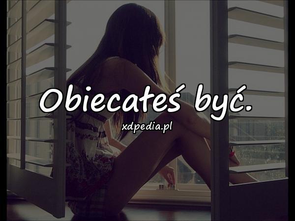 Obiecałeś być.