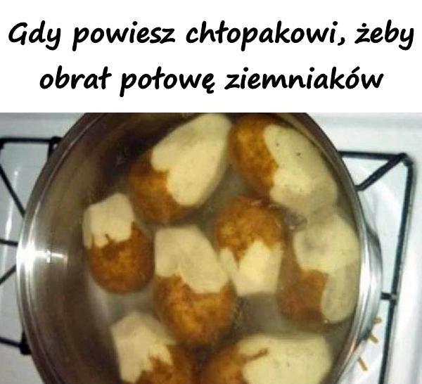 Gdy powiesz chłopakowi, żeby obrał połowę ziemniaków