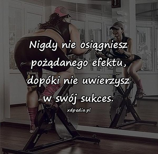 Nigdy nie osiągniesz pożądanego efektu, dopóki nie uwierzysz w swój sukces.