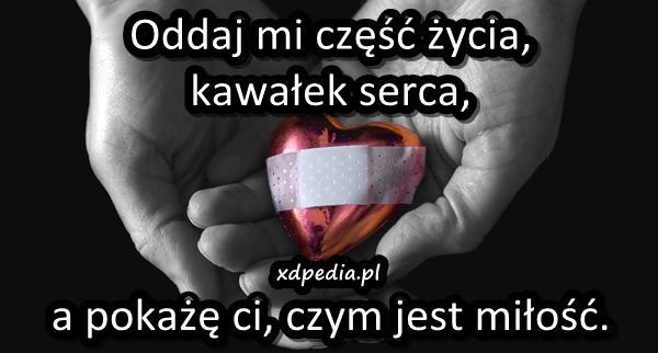 Oddaj mi część życia, kawałek serca, a pokażę ci, czym jest miłość.