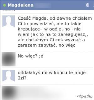 - Cześć Magda, pd dawna chciałem Ci to powiedzieć, ale to takie krępujące i w ogóle, no i nie wiem jak na to zareagujesz, ale chciałby Ci coś wyznać z zarazem zapytać, no więc - No więc? ;d - Oddałabyś mi w końcu te moje 2 zł?